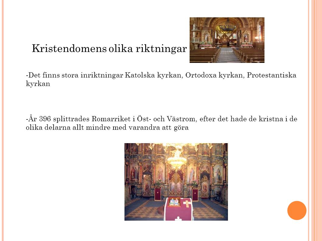Kristendomens olika riktningar -Det finns stora inriktningar Katolska kyrkan, Ortodoxa kyrkan, Protestantiska kyrkan -År 396 splittrades Romarriket i Öst- och Västrom, efter det hade de kristna i de olika delarna allt mindre med varandra att göra