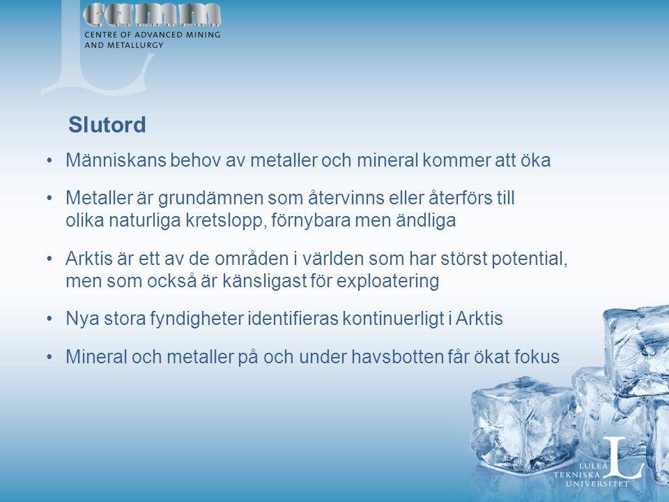 Människans behov av metaller och mineral kommer att öka Metaller är grundämnen som återvinns eller återförs till olika naturliga kretslopp, förnybara men ändliga Arktis är ett av de områden i världen som har störst potential, men som också är känsligast för exploatering Nya stora fyndigheter identifieras kontinuerligt i Arktis Mineral och metaller på och under havsbotten får ökat fokus Slutord