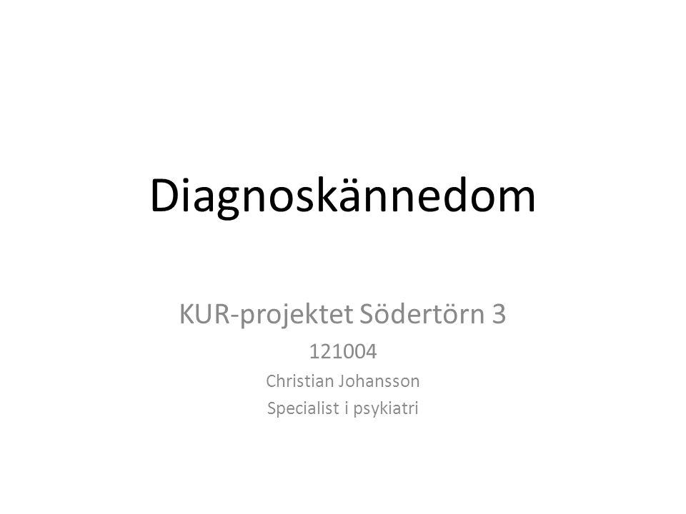 Diagnoskännedom KUR-projektet Södertörn 3 121004 Christian Johansson Specialist i psykiatri