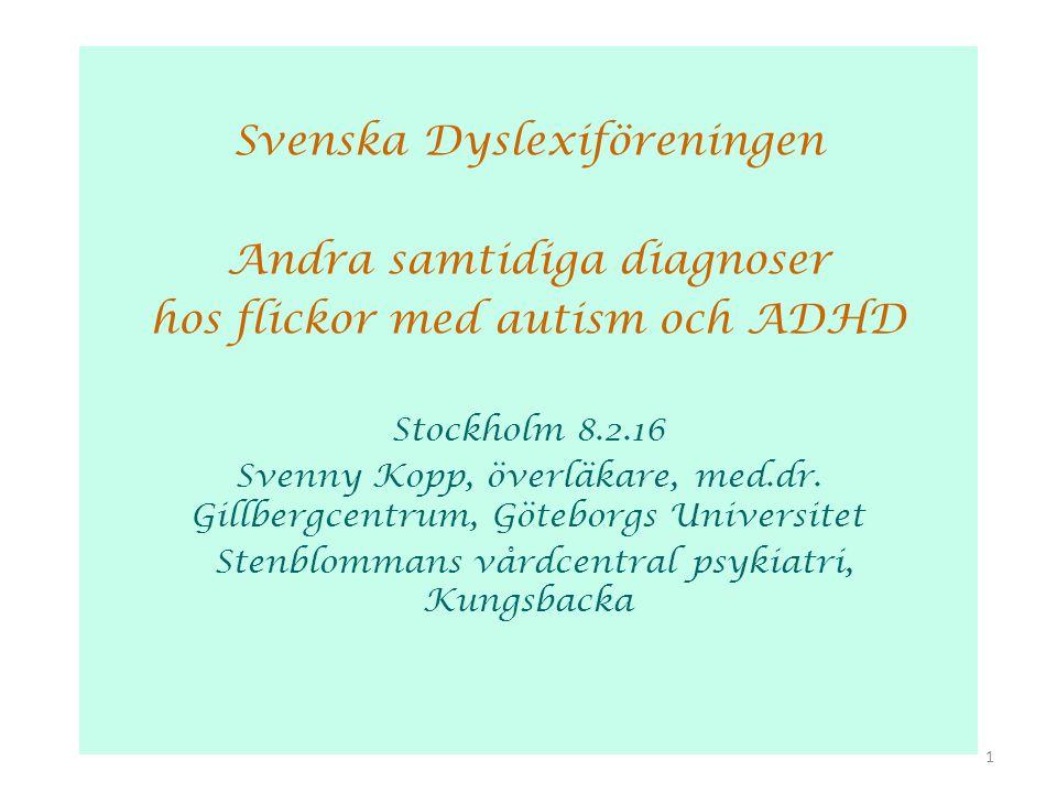 Svenska Dyslexiföreningen Andra samtidiga diagnoser hos flickor med autism och ADHD Stockholm 8.2.16 Svenny Kopp, överläkare, med.dr. Gillbergcentrum,