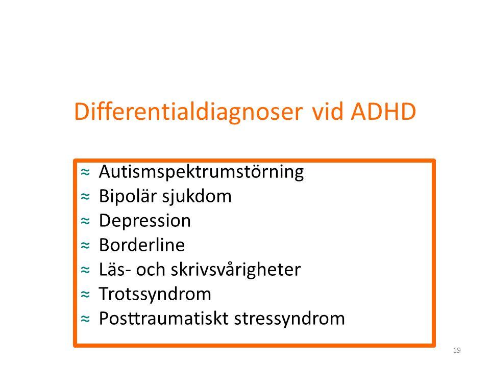 Differentialdiagnoser vid ADHD ≈Autismspektrumstörning ≈Bipolär sjukdom ≈Depression ≈Borderline ≈Läs- och skrivsvårigheter ≈Trotssyndrom ≈Posttraumatiskt stressyndrom 19