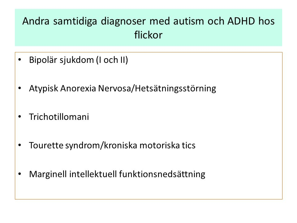 Andra samtidiga diagnoser med autism och ADHD hos flickor Bipolär sjukdom (I och II) Atypisk Anorexia Nervosa/Hetsätningsstörning Trichotillomani Tourette syndrom/kroniska motoriska tics Marginell intellektuell funktionsnedsättning