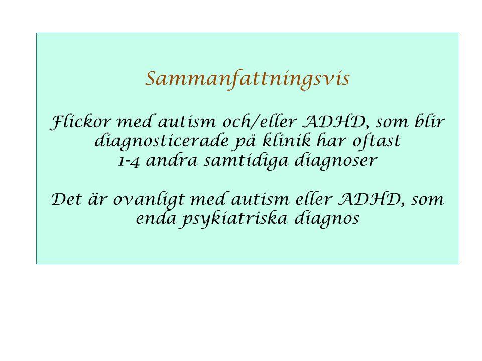 Sammanfattningsvis Flickor med autism och/eller ADHD, som blir diagnosticerade på klinik har oftast 1-4 andra samtidiga diagnoser Det är ovanligt med autism eller ADHD, som enda psykiatriska diagnos