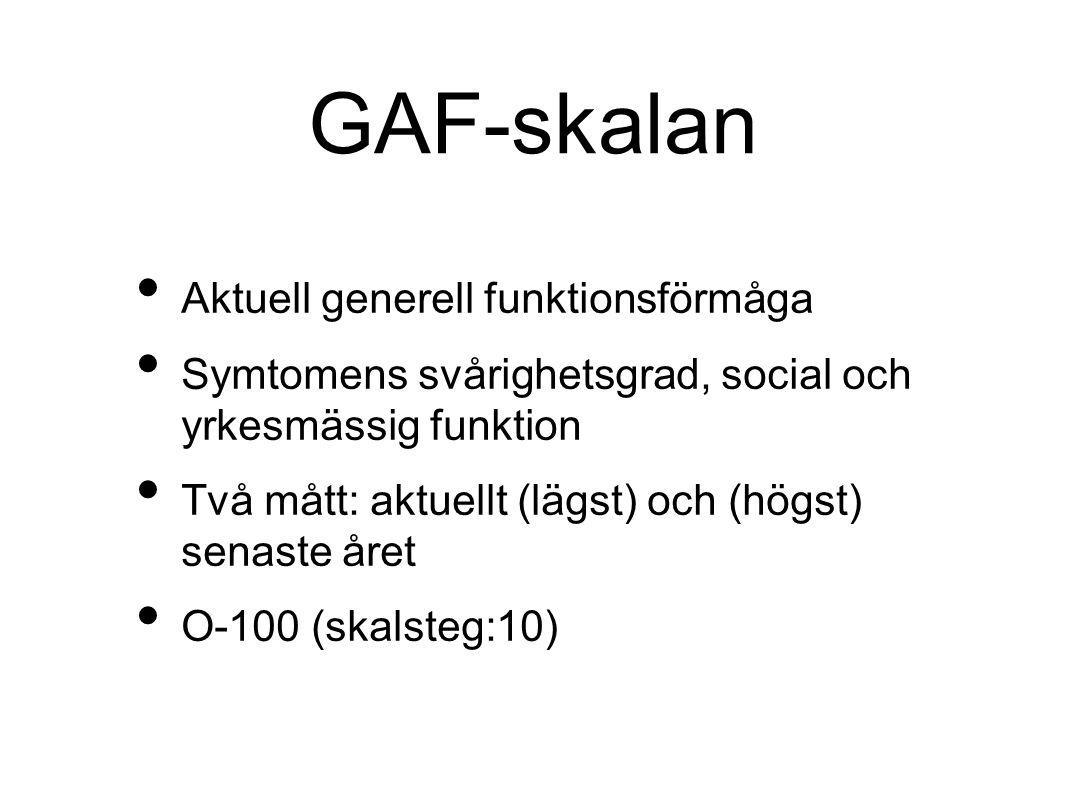 GAF-skalan Aktuell generell funktionsförmåga Symtomens svårighetsgrad, social och yrkesmässig funktion Två mått: aktuellt (lägst) och (högst) senaste året O-100 (skalsteg:10)