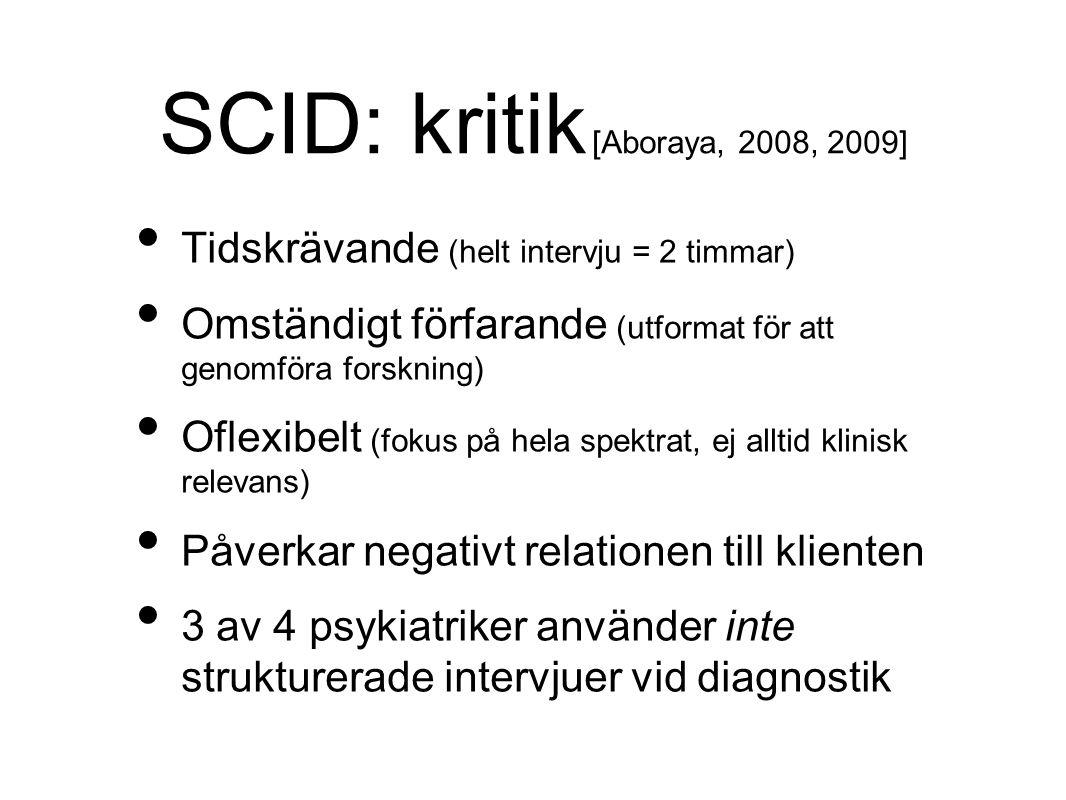 SCID: kritik [Aboraya, 2008, 2009] Tidskrävande (helt intervju = 2 timmar) Omständigt förfarande (utformat för att genomföra forskning) Oflexibelt (fokus på hela spektrat, ej alltid klinisk relevans) Påverkar negativt relationen till klienten 3 av 4 psykiatriker använder inte strukturerade intervjuer vid diagnostik