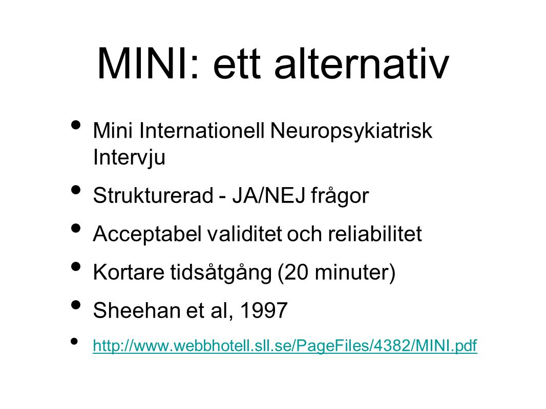 MINI: ett alternativ Mini Internationell Neuropsykiatrisk Intervju Strukturerad - JA/NEJ frågor Acceptabel validitet och reliabilitet Kortare tidsåtgång (20 minuter) Sheehan et al, 1997 http://www.webbhotell.sll.se/PageFiles/4382/MINI.pdf
