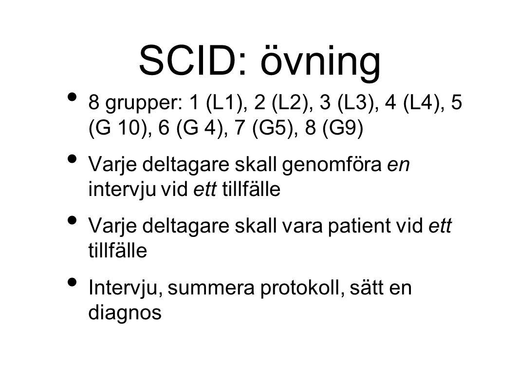 SCID: övning 8 grupper: 1 (L1), 2 (L2), 3 (L3), 4 (L4), 5 (G 10), 6 (G 4), 7 (G5), 8 (G9) Varje deltagare skall genomföra en intervju vid ett tillfälle Varje deltagare skall vara patient vid ett tillfälle Intervju, summera protokoll, sätt en diagnos