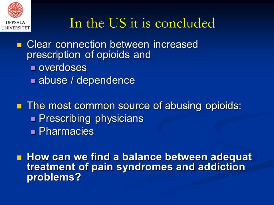 In the US it is concluded Clear connection between increased prescription of opioids and Clear connection between increased prescription of opioids and overdoses overdoses abuse / dependence abuse / dependence The most common source of abusing opioids: The most common source of abusing opioids: Prescribing physicians Prescribing physicians Pharmacies Pharmacies How can we find a balance between adequat treatment of pain syndromes and addiction problems.