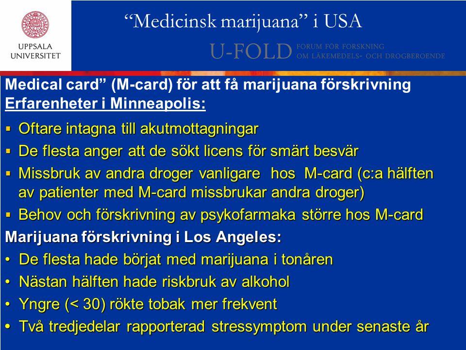  Oftare intagna till akutmottagningar  De flesta anger att de sökt licens för smärt besvär  Missbruk av andra droger vanligare hos M-card (c:a hälften av patienter med M-card missbrukar andra droger)  Behov och förskrivning av psykofarmaka större hos M-card Marijuana förskrivning i Los Angeles: De flesta hade börjat med marijuana i tonåren De flesta hade börjat med marijuana i tonåren Nästan hälften hade riskbruk av alkohol Nästan hälften hade riskbruk av alkohol Yngre (< 30) rökte tobak mer frekvent Yngre (< 30) rökte tobak mer frekvent Två tredjedelar rapporterad stressymptom under senaste år Två tredjedelar rapporterad stressymptom under senaste år Medicinsk marijuana i USA Medical card (M-card) för att få marijuana förskrivning Erfarenheter i Minneapolis: