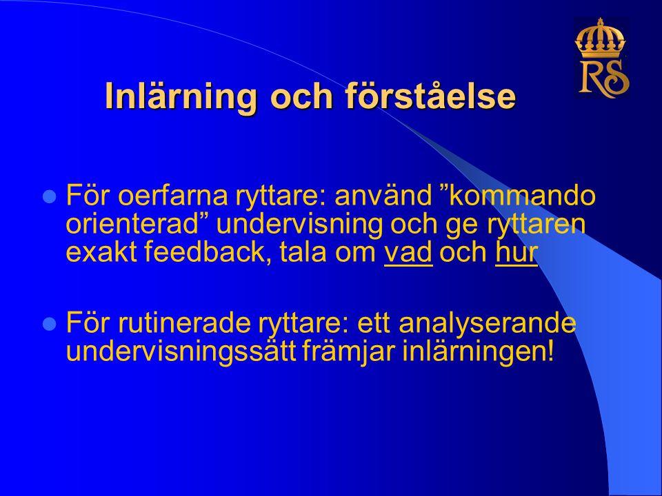 Inlärning och förståelse För oerfarna ryttare: använd kommando orienterad undervisning och ge ryttaren exakt feedback, tala om vad och hur För rutinerade ryttare: ett analyserande undervisningssätt främjar inlärningen!