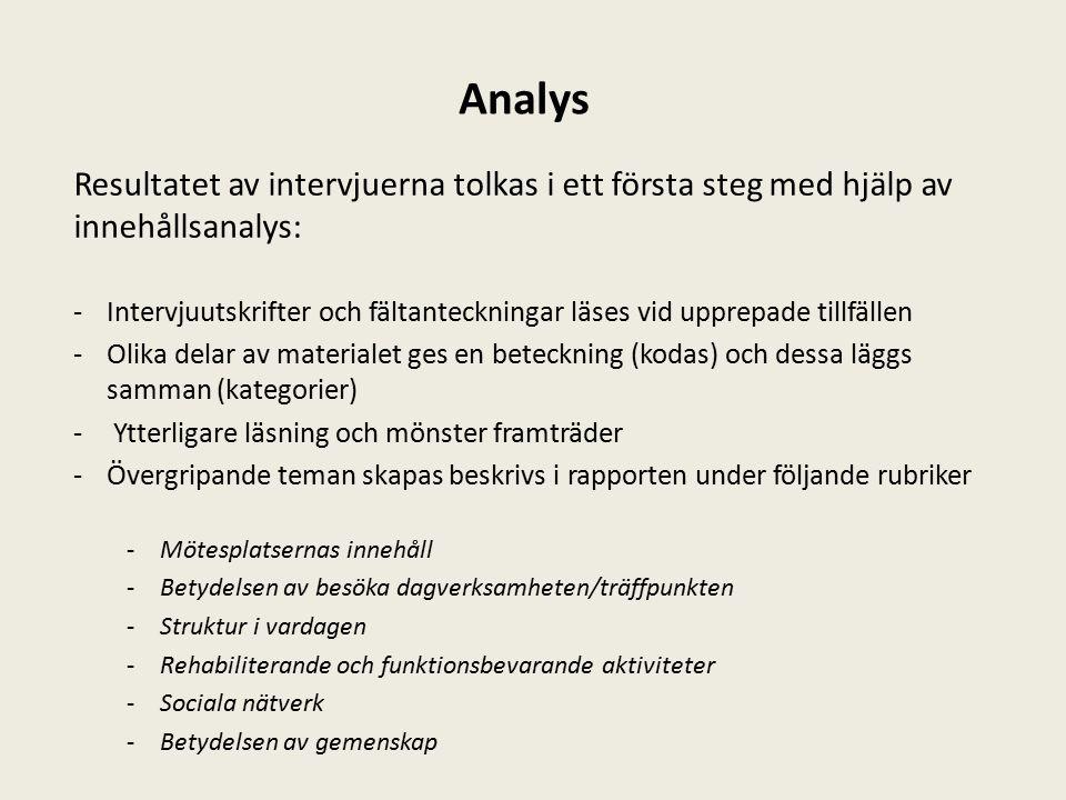 Analys Resultatet av intervjuerna tolkas i ett första steg med hjälp av innehållsanalys: -Intervjuutskrifter och fältanteckningar läses vid upprepade tillfällen -Olika delar av materialet ges en beteckning (kodas) och dessa läggs samman (kategorier) - Ytterligare läsning och mönster framträder -Övergripande teman skapas beskrivs i rapporten under följande rubriker -Mötesplatsernas innehåll -Betydelsen av besöka dagverksamheten/träffpunkten -Struktur i vardagen -Rehabiliterande och funktionsbevarande aktiviteter -Sociala nätverk -Betydelsen av gemenskap
