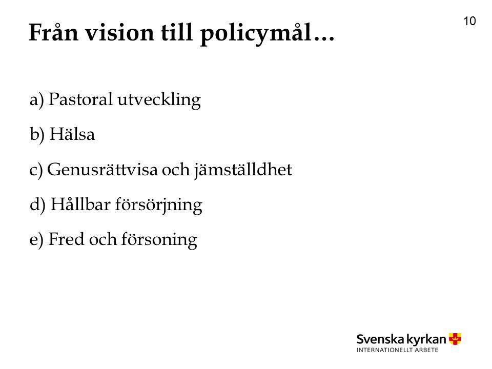 10 Från vision till policymål… a) Pastoral utveckling b) Hälsa c) Genusrättvisa och jämställdhet d) Hållbar försörjning e) Fred och försoning