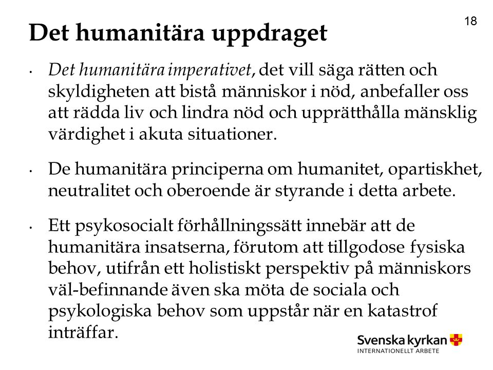 18 Det humanitära uppdraget Det humanitära imperativet, det vill säga rätten och skyldigheten att bistå människor i nöd, anbefaller oss att rädda liv och lindra nöd och upprätthålla mänsklig värdighet i akuta situationer.