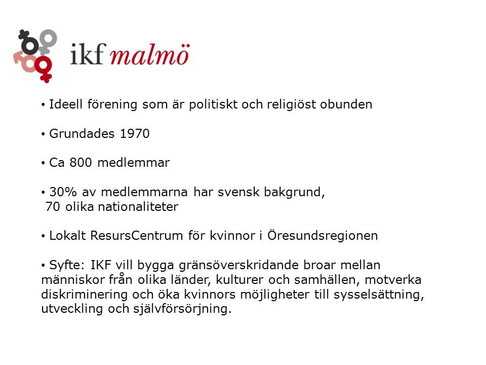 Ideell förening som är politiskt och religiöst obunden Grundades 1970 Ca 800 medlemmar 30% av medlemmarna har svensk bakgrund, 70 olika nationaliteter Lokalt ResursCentrum för kvinnor i Öresundsregionen Syfte: IKF vill bygga gränsöverskridande broar mellan människor från olika länder, kulturer och samhällen, motverka diskriminering och öka kvinnors möjligheter till sysselsättning, utveckling och självförsörjning.