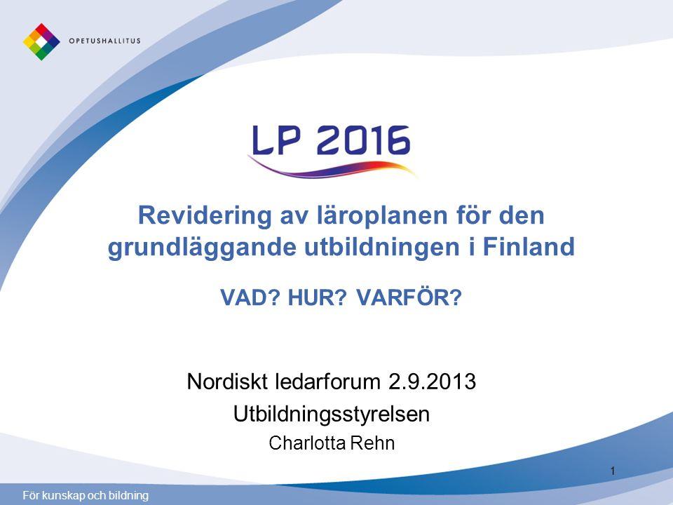 För kunskap och bildning Revidering av läroplanen för den grundläggande utbildningen i Finland VAD? HUR? VARFÖR? Nordiskt ledarforum 2.9.2013 Utbildni