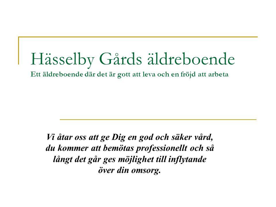 Hässelby Gårds äldreboende Ett äldreboende där det är gott att leva och en fröjd att arbeta Vi åtar oss att ge Dig en god och säker vård, du kommer att bemötas professionellt och så långt det går ges möjlighet till inflytande över din omsorg.