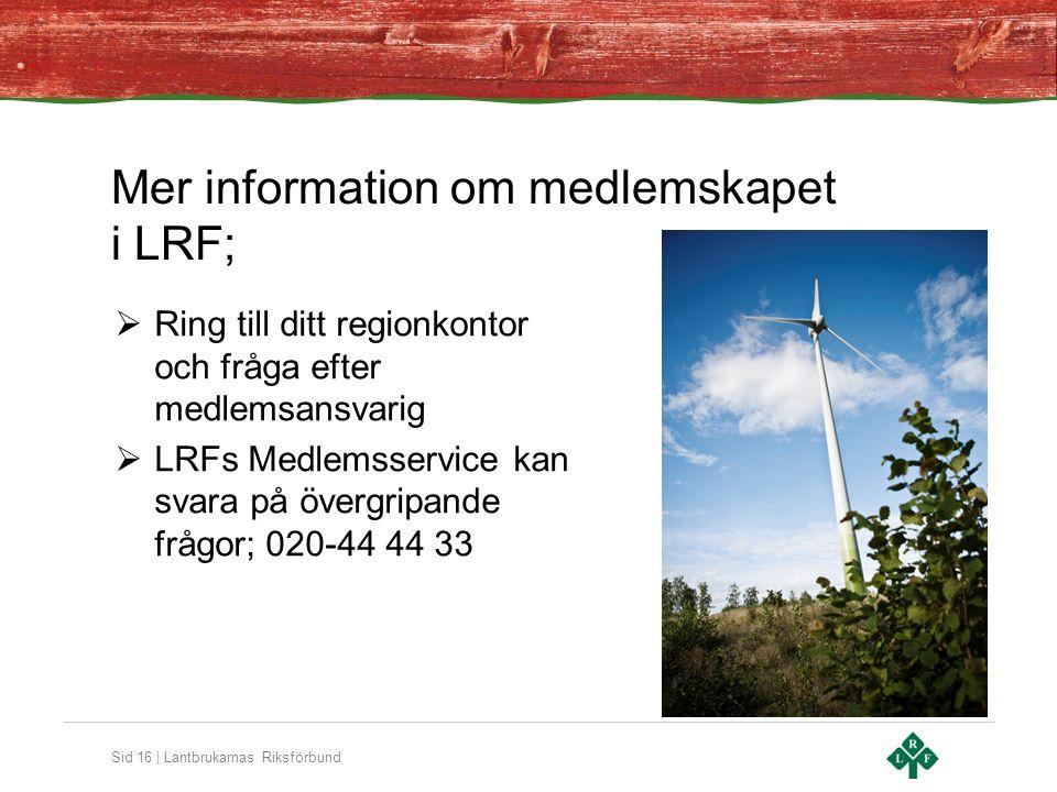 Sid 16 | Lantbrukarnas Riksförbund Mer information om medlemskapet i LRF;  Ring till ditt regionkontor och fråga efter medlemsansvarig  LRFs Medlemsservice kan svara på övergripande frågor; 020-44 44 33