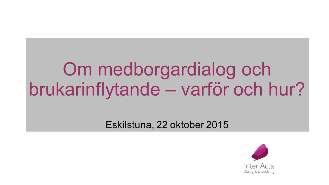Om medborgardialog och brukarinflytande – varför och hur Eskilstuna, 22 oktober 2015