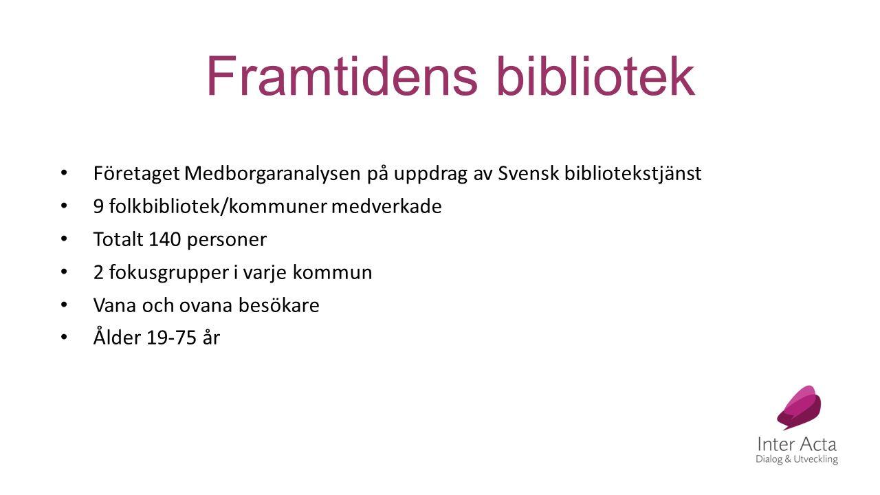 Framtidens bibliotek Företaget Medborgaranalysen på uppdrag av Svensk bibliotekstjänst 9 folkbibliotek/kommuner medverkade Totalt 140 personer 2 fokusgrupper i varje kommun Vana och ovana besökare Ålder 19-75 år