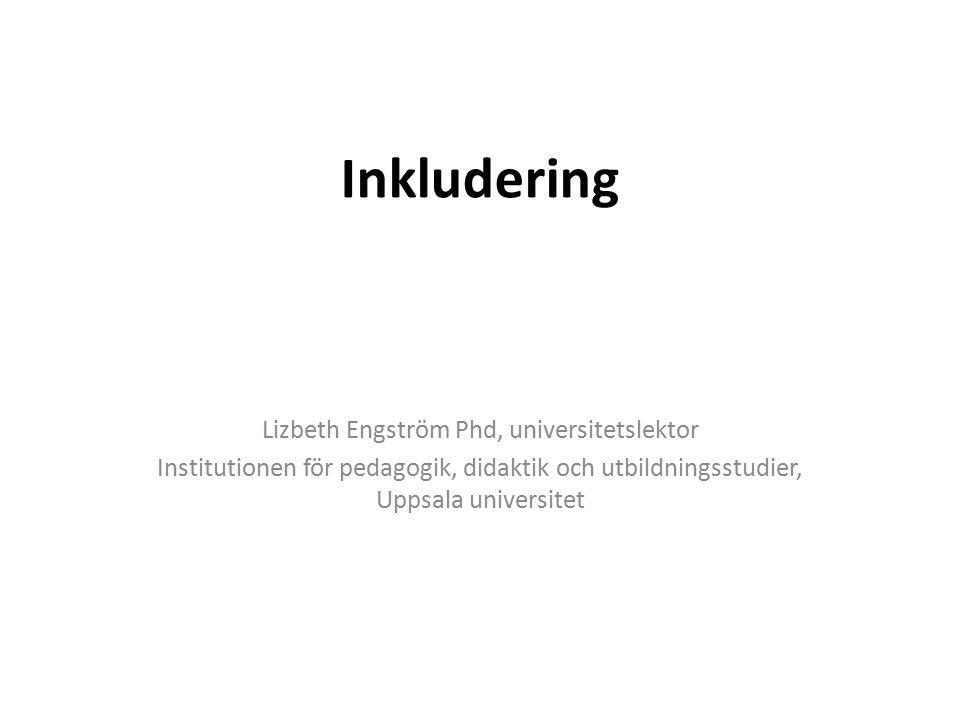Inkludering Lizbeth Engström Phd, universitetslektor Institutionen för pedagogik, didaktik och utbildningsstudier, Uppsala universitet