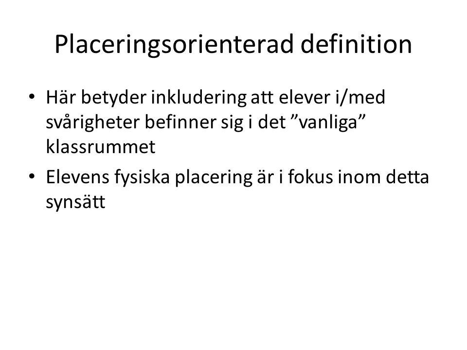Placeringsorienterad definition Här betyder inkludering att elever i/med svårigheter befinner sig i det vanliga klassrummet Elevens fysiska placering är i fokus inom detta synsätt