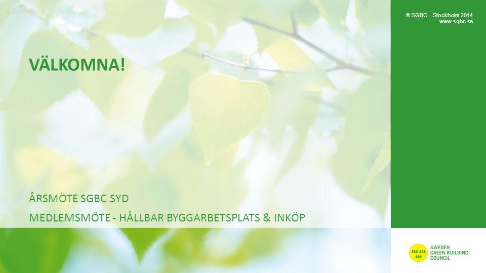 VÄLKOMNA! ÅRSMÖTE SGBC SYD MEDLEMSMÖTE - HÅLLBAR BYGGARBETSPLATS & INKÖP © SGBC – Stockholm 2014 www.sgbc.se