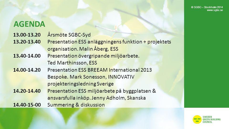 AGENDA 13.00-13.20 Årsmöte SGBC-Syd 13.20-13.40 Presentation ESS anläggningens funktion + projektets organisation. Malin Åberg, ESS 13.40-14.00 Presen