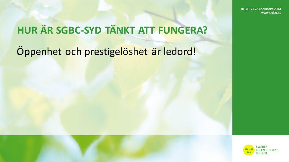 HUR ÄR SGBC-SYD TÄNKT ATT FUNGERA? Öppenhet och prestigelöshet är ledord! © SGBC – Stockholm 2014 www.sgbc.se