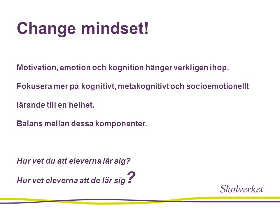 Change mindset! Motivation, emotion och kognition hänger verkligen ihop. Fokusera mer på kognitivt, metakognitivt och socioemotionellt lärande till en