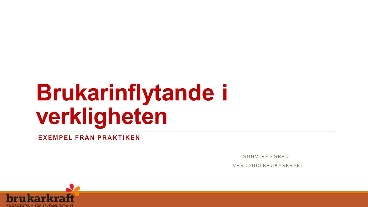 Brukarinflytande i verkligheten - EXEMPEL FRÅN PRAKTIKEN GUNVI HAGGREN VERDANDI BRUKARKRAFT