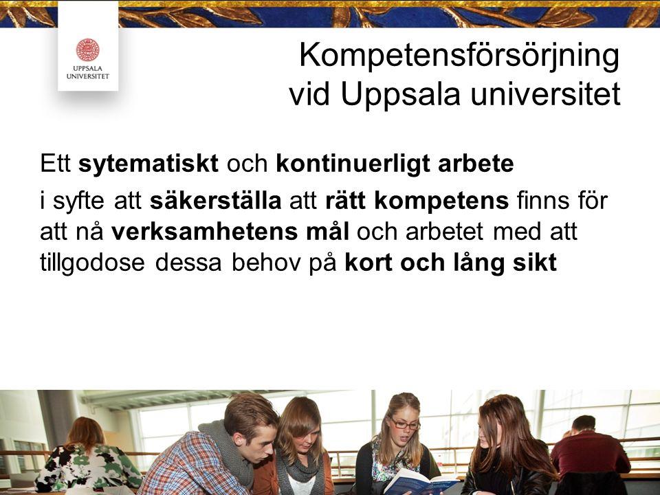 Kompetensförsörjning vid Uppsala universitet Ett sytematiskt och kontinuerligt arbete i syfte att säkerställa att rätt kompetens finns för att nå verk