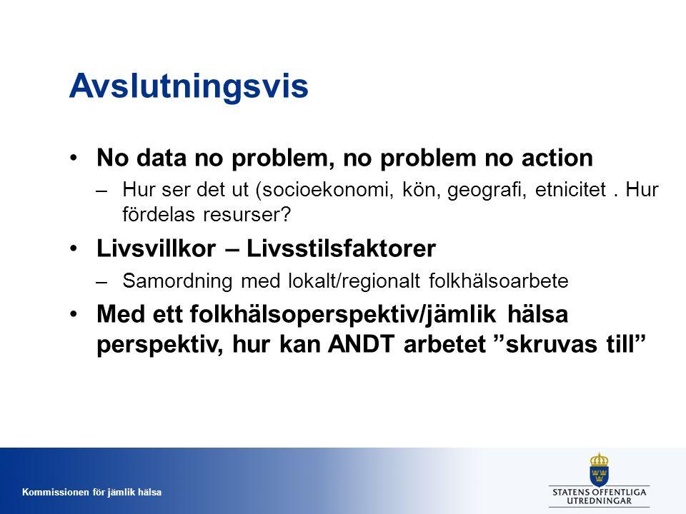 Kommissionen för jämlik hälsa Avslutningsvis No data no problem, no problem no action –Hur ser det ut (socioekonomi, kön, geografi, etnicitet. Hur för
