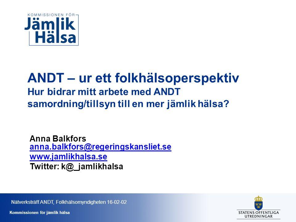 Kommissionen för jämlik hälsa ANDT – ur ett folkhälsoperspektiv Hur bidrar mitt arbete med ANDT samordning/tillsyn till en mer jämlik hälsa? Anna Balk