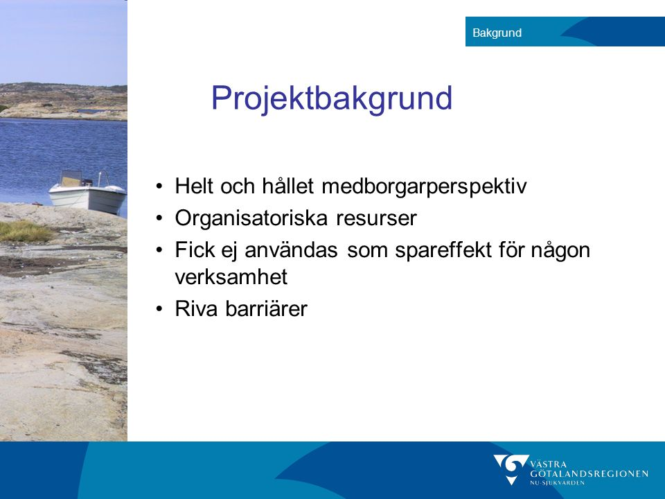 Projektbakgrund Helt och hållet medborgarperspektiv Organisatoriska resurser Fick ej användas som spareffekt för någon verksamhet Riva barriärer Bakgr