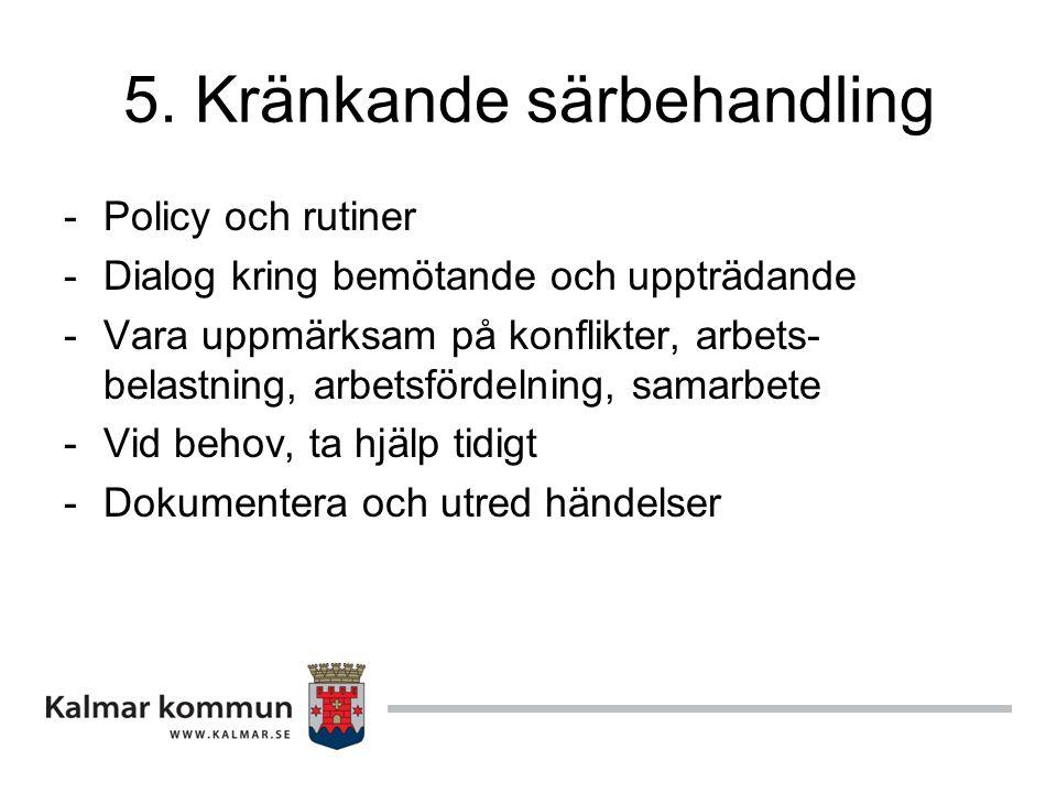 5. Kränkande särbehandling -Policy och rutiner -Dialog kring bemötande och uppträdande -Vara uppmärksam på konflikter, arbets- belastning, arbetsförde