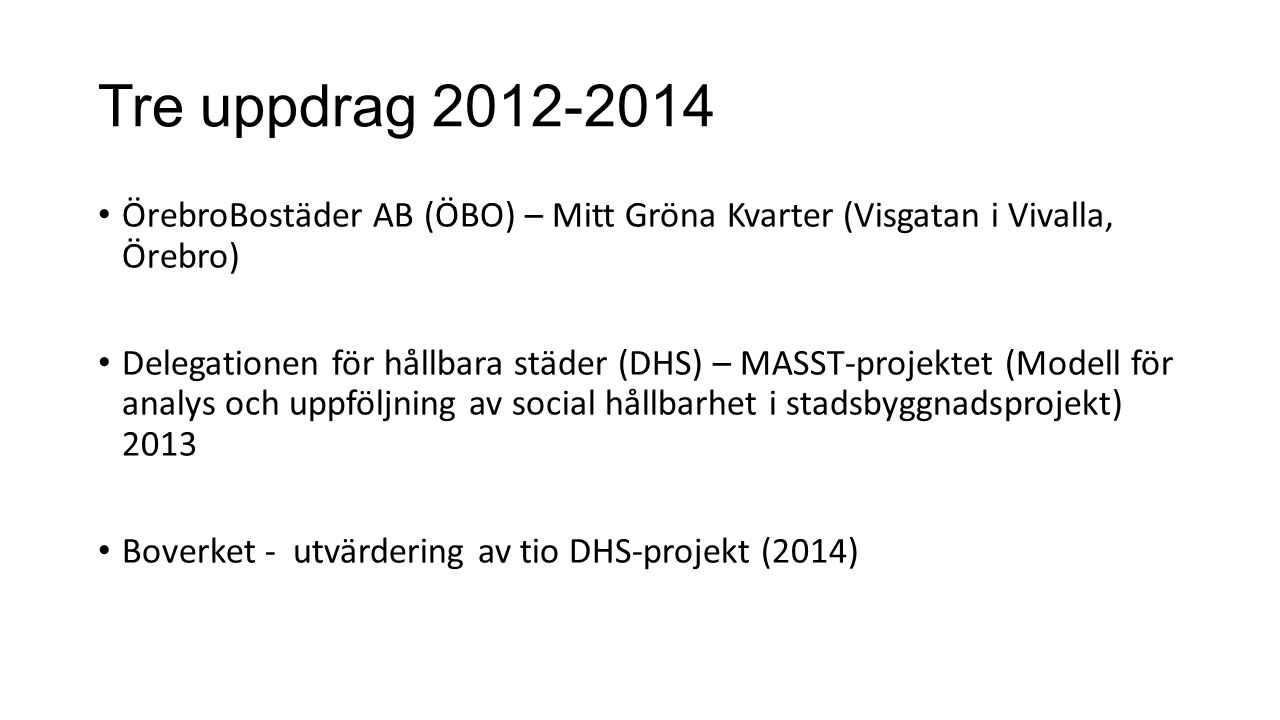 Tre uppdrag 2012-2014 ÖrebroBostäder AB (ÖBO) – Mitt Gröna Kvarter (Visgatan i Vivalla, Örebro) Delegationen för hållbara städer (DHS) – MASST-projektet (Modell för analys och uppföljning av social hållbarhet i stadsbyggnadsprojekt) 2013 Boverket - utvärdering av tio DHS-projekt (2014)