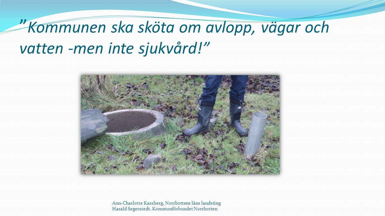 Kommunen ska sköta om avlopp, vägar och vatten -men inte sjukvård! Ann-Charlotte Kassberg, Norrbottens läns landsting Harald Segerstedt, Kommunförbundet Norrbotten