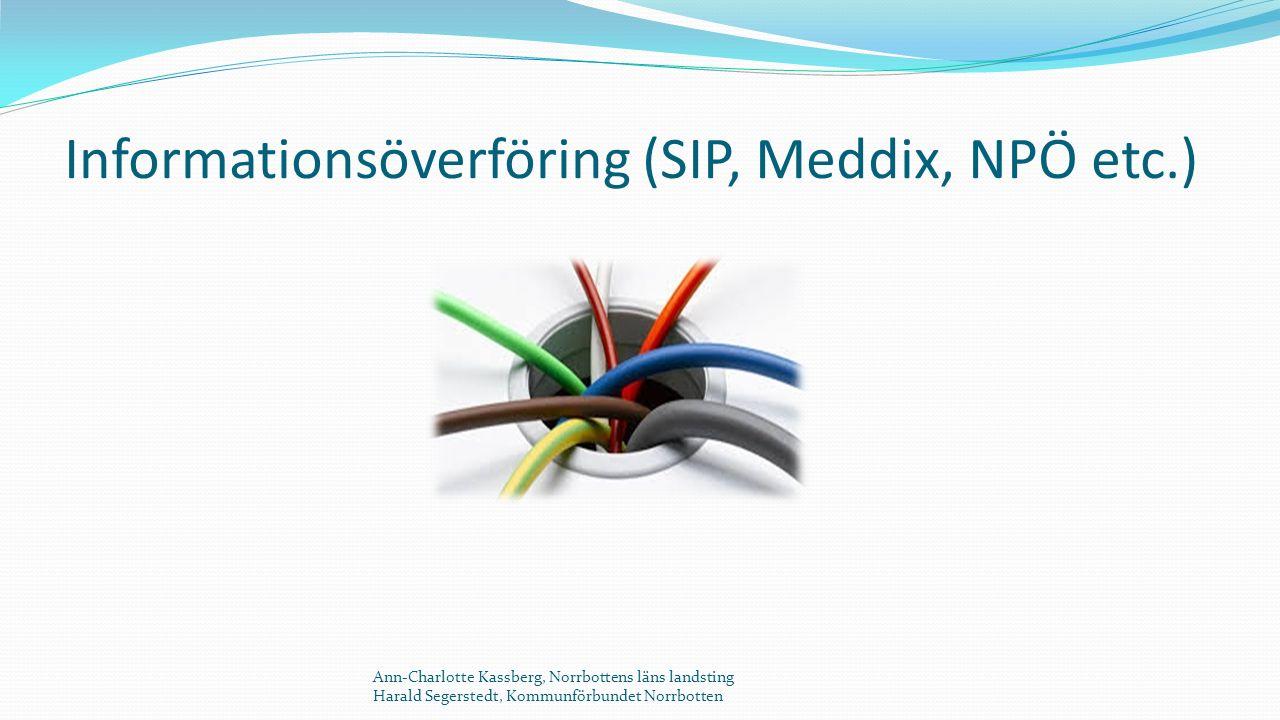 Informationsöverföring (SIP, Meddix, NPÖ etc.) Ann-Charlotte Kassberg, Norrbottens läns landsting Harald Segerstedt, Kommunförbundet Norrbotten