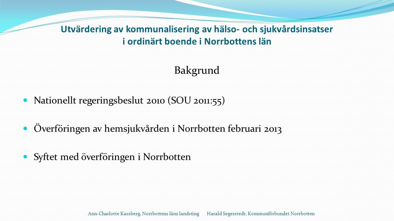 Utvärdering av kommunalisering av hälso- och sjukvårdsinsatser i ordinärt boende i Norrbottens län Bakgrund Nationellt regeringsbeslut 2010 (SOU 2011:55) Överföringen av hemsjukvården i Norrbotten februari 2013 Syftet med överföringen i Norrbotten Ann-Charlotte Kassberg, Norrbottens läns landsting Harald Segerstedt, Kommunförbundet Norrbotten