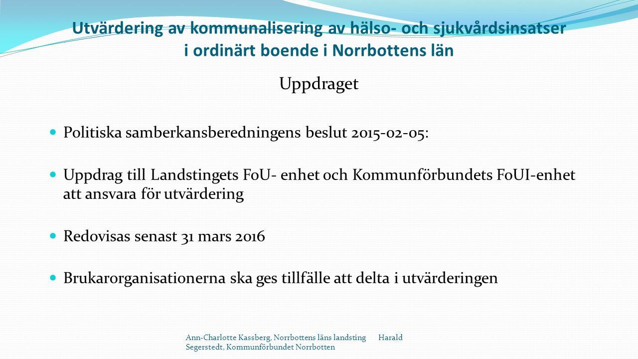 Utvärdering av kommunalisering av hälso- och sjukvårdsinsatser i ordinärt boende i Norrbottens län Uppdraget Politiska samberkansberedningens beslut 2015-02-05: Uppdrag till Landstingets FoU- enhet och Kommunförbundets FoUI-enhet att ansvara för utvärdering Redovisas senast 31 mars 2016 Brukarorganisationerna ska ges tillfälle att delta i utvärderingen Ann-Charlotte Kassberg, Norrbottens läns landsting Harald Segerstedt, Kommunförbundet Norrbotten