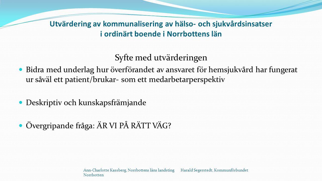 Utvärdering av kommunalisering av hälso- och sjukvårdsinsatser i ordinärt boende i Norrbottens län Syfte med utvärderingen Bidra med underlag hur överförandet av ansvaret för hemsjukvård har fungerat ur såväl ett patient/brukar- som ett medarbetarperspektiv Deskriptiv och kunskapsfrämjande Övergripande fråga: ÄR VI PÅ RÄTT VÄG.