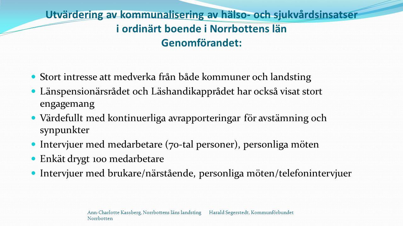 Utvärdering av kommunalisering av hälso- och sjukvårdsinsatser i ordinärt boende i Norrbottens län Genomförandet: Stort intresse att medverka från både kommuner och landsting Länspensionärsrådet och Läshandikapprådet har också visat stort engagemang Värdefullt med kontinuerliga avrapporteringar för avstämning och synpunkter Intervjuer med medarbetare (70-tal personer), personliga möten Enkät drygt 100 medarbetare Intervjuer med brukare/närstående, personliga möten/telefonintervjuer Ann-Charlotte Kassberg, Norrbottens läns landsting Harald Segerstedt, Kommunförbundet Norrbotten