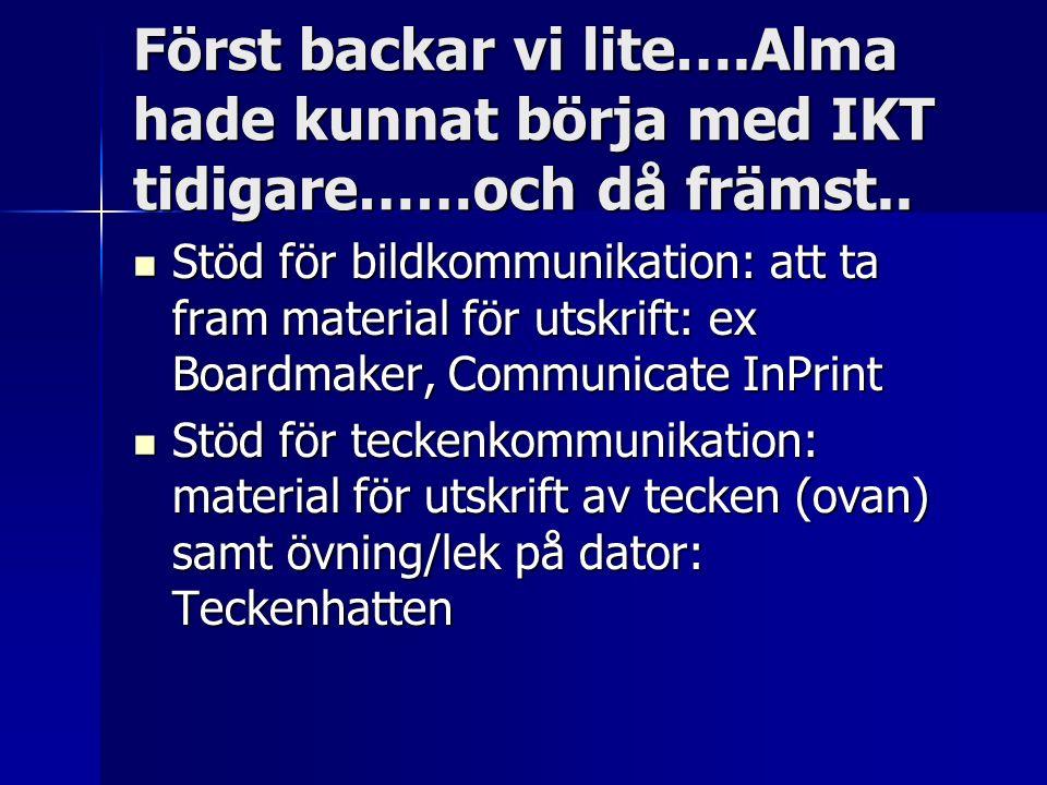 Först backar vi lite….Alma hade kunnat börja med IKT tidigare……och då främst.. Stöd för bildkommunikation: att ta fram material för utskrift: ex Board