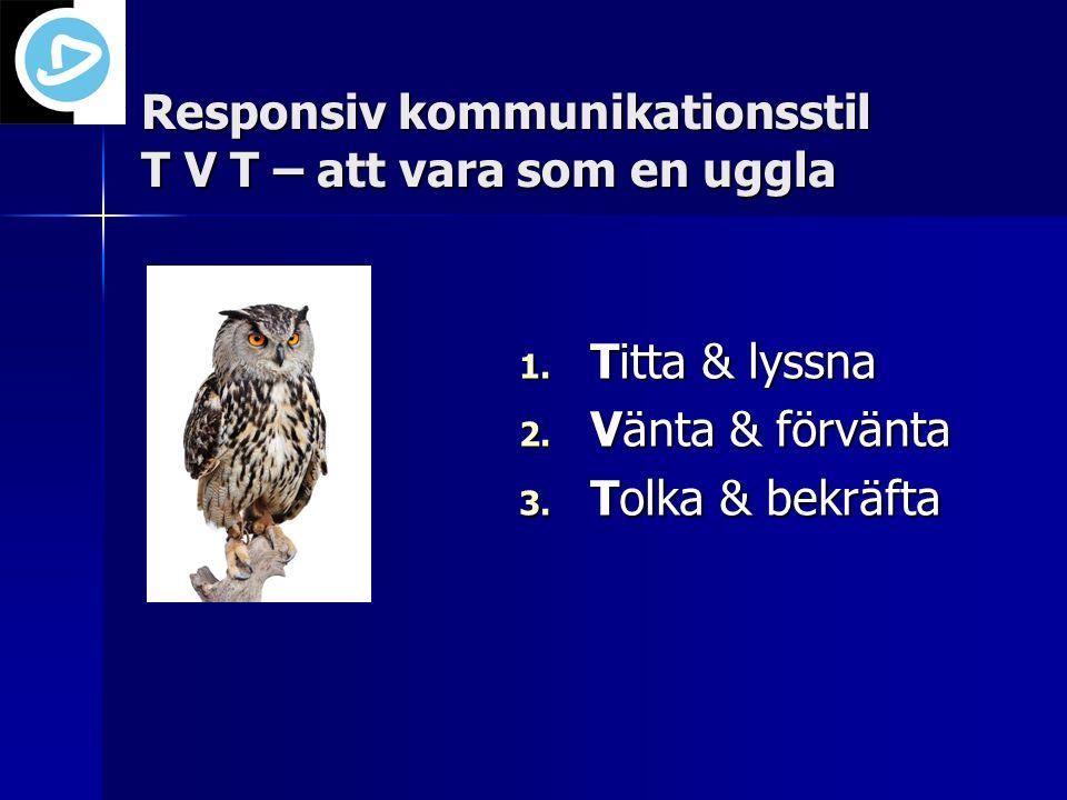 1. Titta & lyssna 2. Vänta & förvänta 3. Tolka & bekräfta Responsiv kommunikationsstil T V T – att vara som en uggla