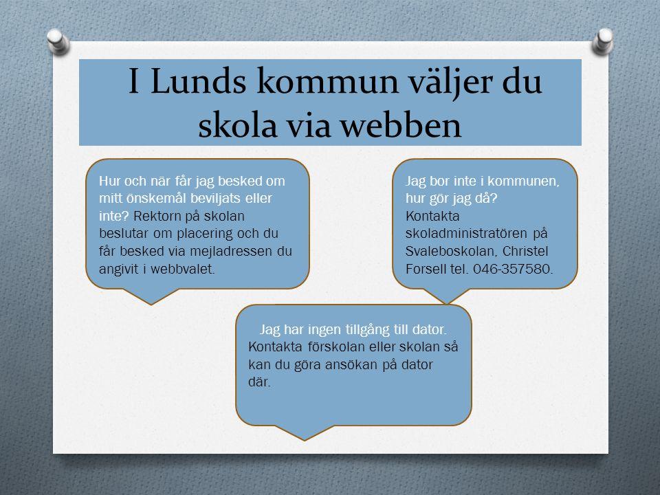 I Lunds kommun väljer du skola via webben Jag bor inte i kommunen, hur gör jag då? Kontakta skoladministratören på Svaleboskolan, Christel Forsell tel