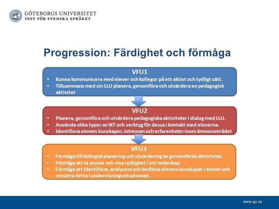 www.gu.se Progression: Färdighet och förmåga VFU1 Kunna kommunicera med elever och kollegor på ett aktivt och tydligt sätt.