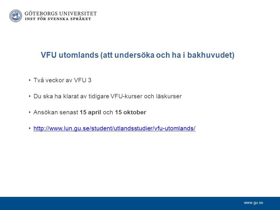 www.gu.se VFU utomlands (att undersöka och ha i bakhuvudet) Två veckor av VFU 3 Du ska ha klarat av tidigare VFU-kurser och läskurser Ansökan senast 15 april och 15 oktober http://www.lun.gu.se/student/utlandsstudier/vfu-utomlands/