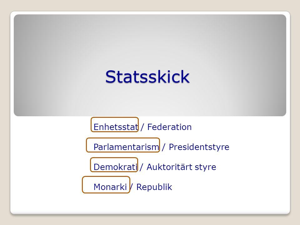 Statsskick Enhetsstat / Federation Parlamentarism / Presidentstyre Demokrati / Auktoritärt styre Monarki / Republik