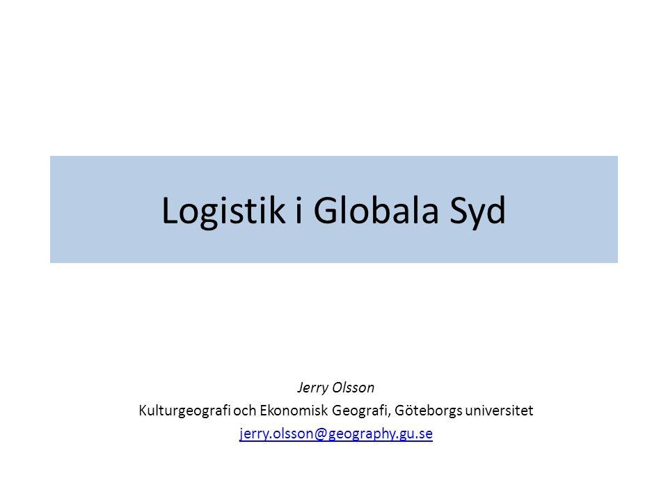 Logistik i Globala Syd Jerry Olsson Kulturgeografi och Ekonomisk Geografi, Göteborgs universitet jerry.olsson@geography.gu.se