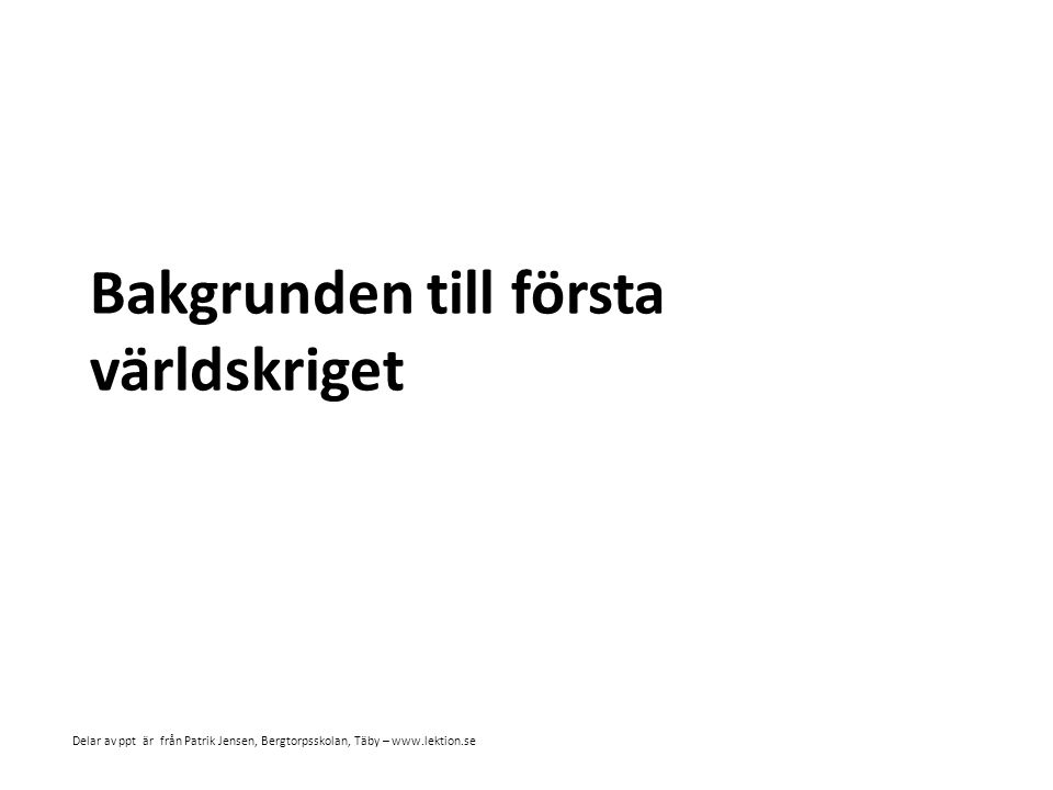 Bakgrunden till första världskriget Delar av ppt är från Patrik Jensen, Bergtorpsskolan, Täby – www.lektion.se